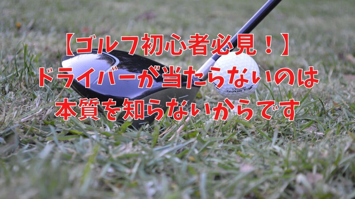 【ゴルフ初心者必見!】ドライバーが当たらないのは本質を知らないからです